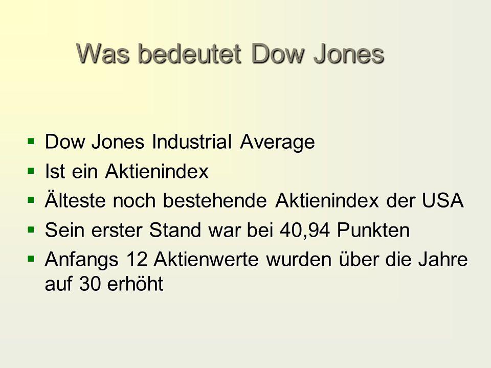  Dow Jones Industrial Average  Ist ein Aktienindex  Älteste noch bestehende Aktienindex der USA  Sein erster Stand war bei 40,94 Punkten  Anfangs 12 Aktienwerte wurden über die Jahre auf 30 erhöht Was bedeutet Dow Jones