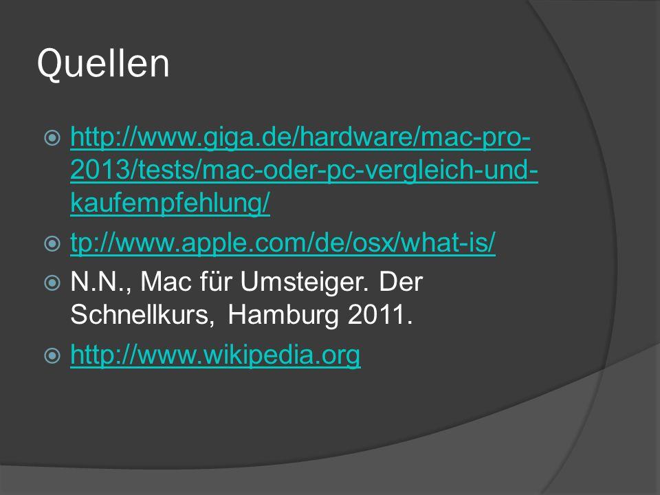 Quellen  http://www.giga.de/hardware/mac-pro- 2013/tests/mac-oder-pc-vergleich-und- kaufempfehlung/ http://www.giga.de/hardware/mac-pro- 2013/tests/mac-oder-pc-vergleich-und- kaufempfehlung/  tp://www.apple.com/de/osx/what-is/ tp://www.apple.com/de/osx/what-is/  N.N., Mac für Umsteiger.