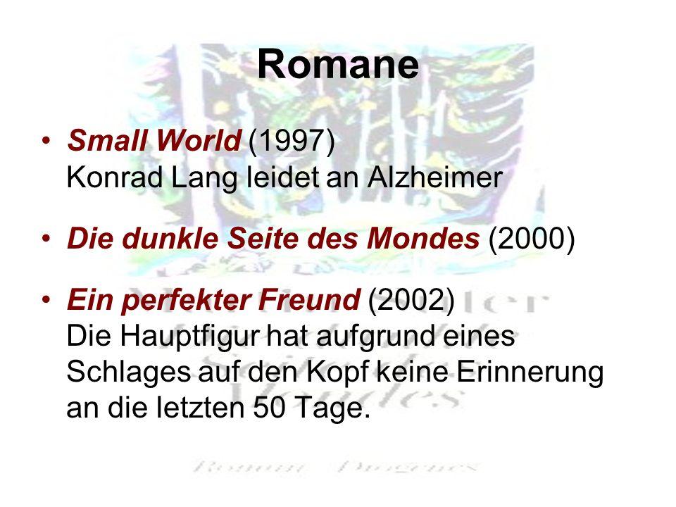 Romane Small World (1997) Konrad Lang leidet an Alzheimer Die dunkle Seite des Mondes (2000) Ein perfekter Freund (2002) Die Hauptfigur hat aufgrund eines Schlages auf den Kopf keine Erinnerung an die letzten 50 Tage.