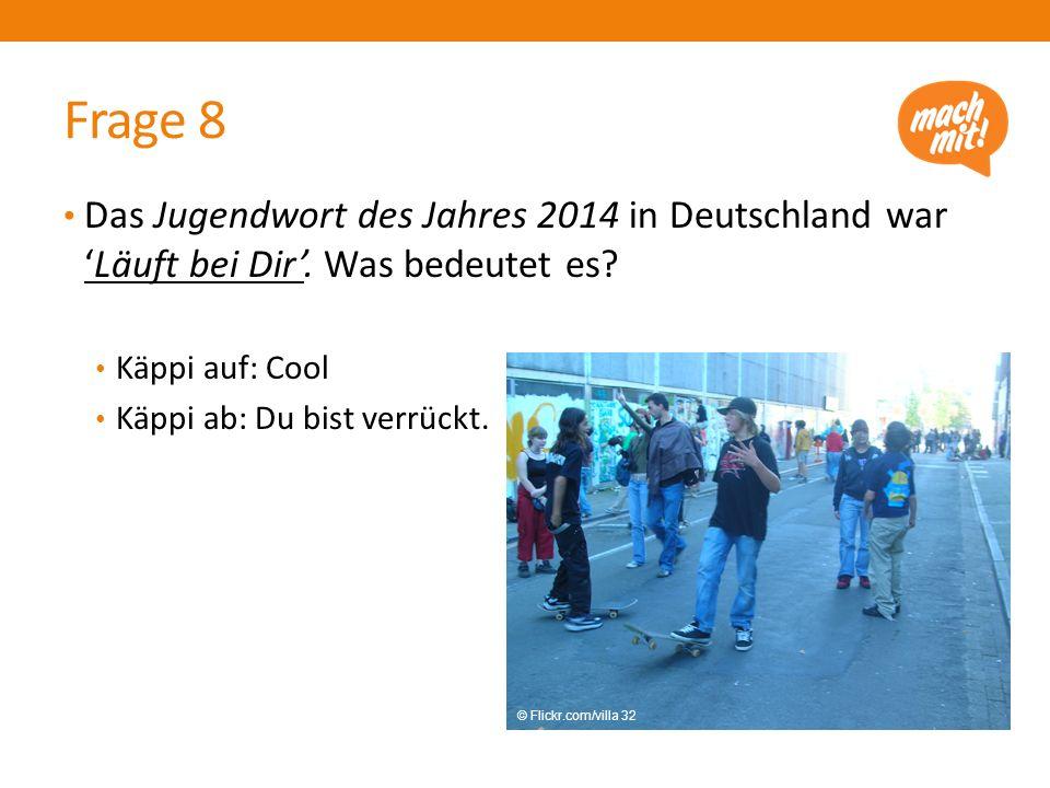 Frage 8 Das Jugendwort des Jahres 2014 in Deutschland war 'Läuft bei Dir'. Was bedeutet es? Käppi auf: Cool Käppi ab: Du bist verrückt. © Flickr.com/v