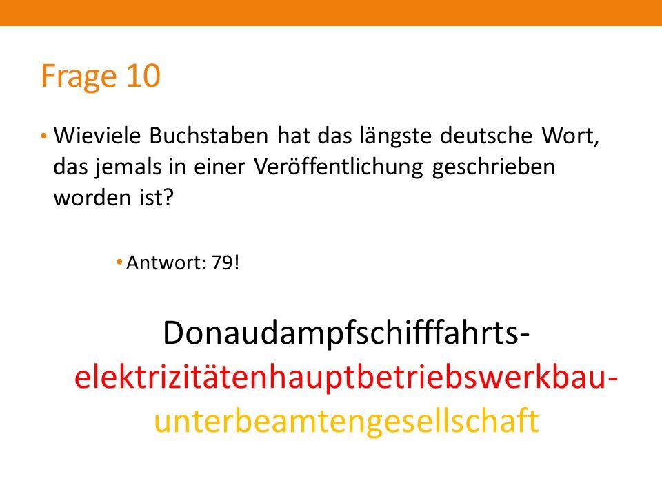 Frage 10 Wieviele Buchstaben hat das längste deutsche Wort, das jemals in einer Veröffentlichung geschrieben worden ist? Antwort: 79! Donaudampfschi