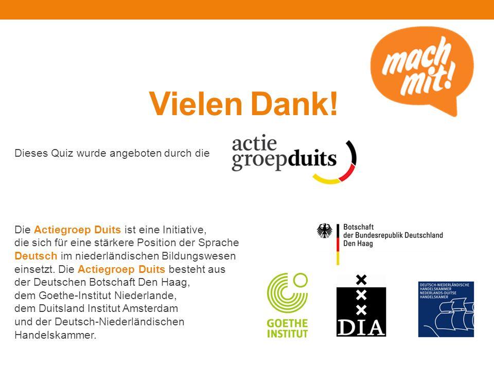 Vielen Dank! Dieses Quiz wurde angeboten durch die Die Actiegroep Duits ist eine Initiative, die sich für eine stärkere Position der Sprache Deutsch i