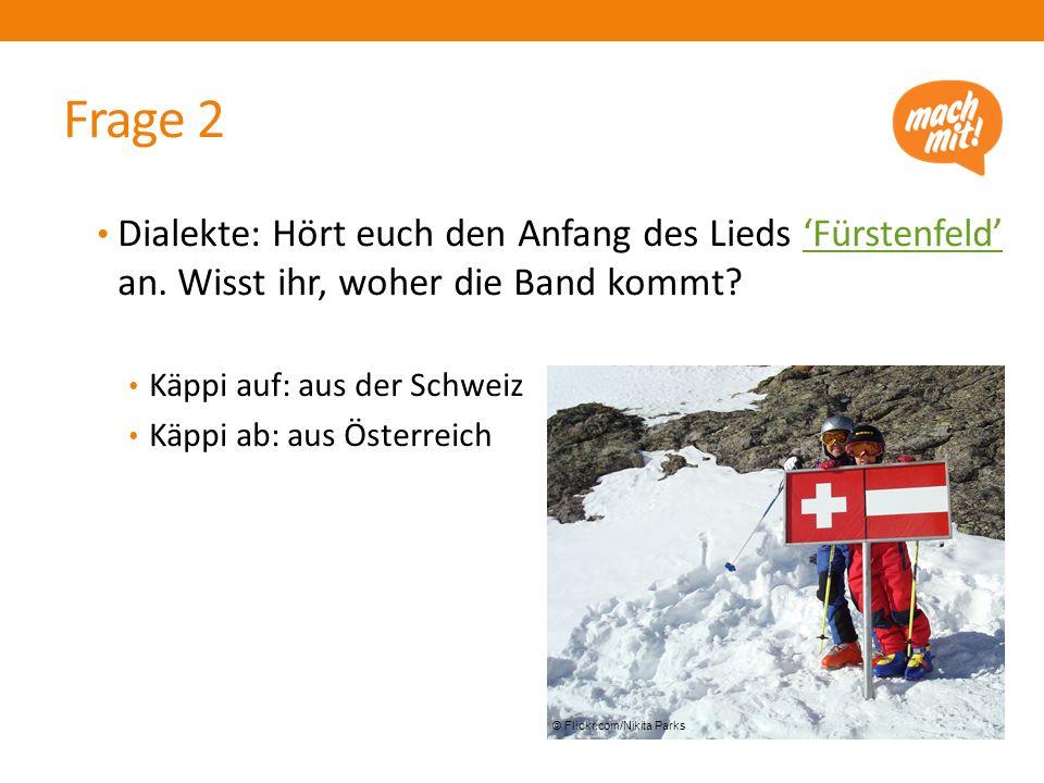 Frage 2 Dialekte: Hört euch den Anfang des Lieds 'Fürstenfeld' an. Wisst ihr, woher die Band kommt?'Fürstenfeld' Käppi auf: aus der Schweiz Käppi ab: