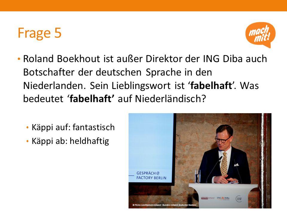 Frage 5 Roland Boekhout ist außer Direktor der ING Diba auch Botschafter der deutschen Sprache in den Niederlanden. Sein Lieblingswort ist 'fabelhaft'