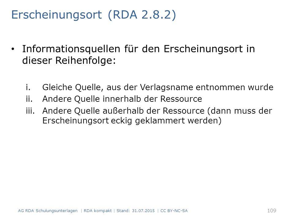 Erscheinungsort (RDA 2.8.2) Informationsquellen für den Erscheinungsort in dieser Reihenfolge: i.Gleiche Quelle, aus der Verlagsname entnommen wurde ii.Andere Quelle innerhalb der Ressource iii.Andere Quelle außerhalb der Ressource (dann muss der Erscheinungsort eckig geklammert werden) AG RDA Schulungsunterlagen | RDA kompakt | Stand: 31.07.2015 | CC BY-NC-SA 109