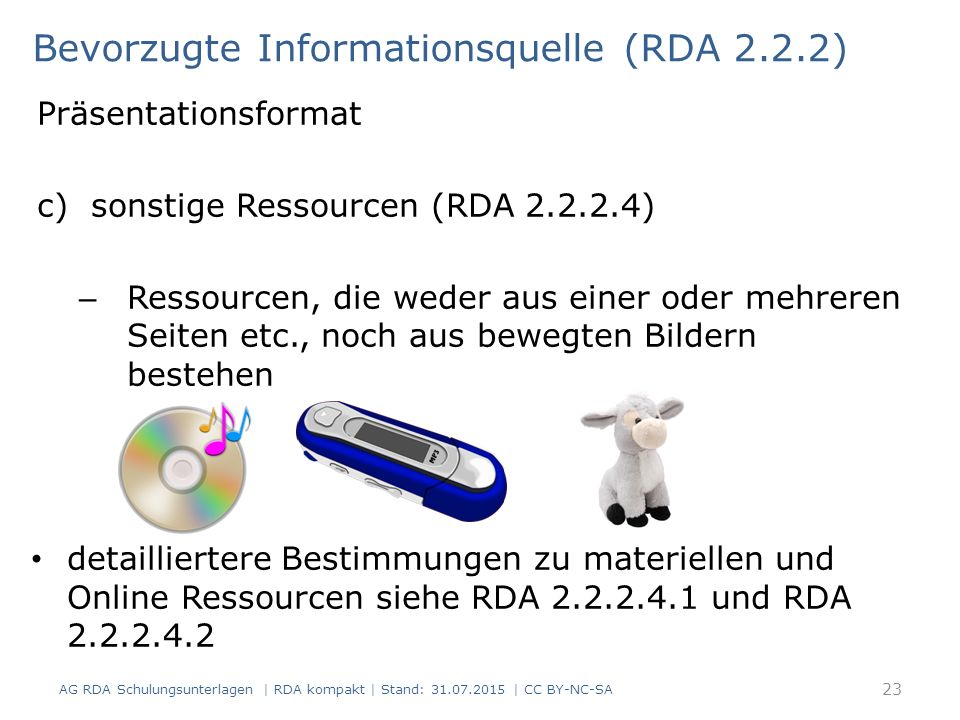 Präsentationsformat c)sonstige Ressourcen (RDA 2.2.2.4) – Ressourcen, die weder aus einer oder mehreren Seiten etc., noch aus bewegten Bildern bestehen detailliertere Bestimmungen zu materiellen und Online Ressourcen siehe RDA 2.2.2.4.1 und RDA 2.2.2.4.2 Bevorzugte Informationsquelle (RDA 2.2.2) 23 AG RDA Schulungsunterlagen | RDA kompakt | Stand: 31.07.2015 | CC BY-NC-SA