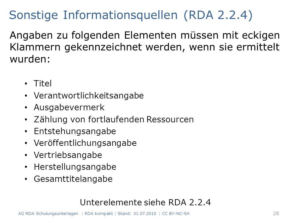 Angaben zu folgenden Elementen müssen mit eckigen Klammern gekennzeichnet werden, wenn sie ermittelt wurden: Titel Verantwortlichkeitsangabe Ausgabevermerk Zählung von fortlaufenden Ressourcen Entstehungsangabe Veröffentlichungsangabe Vertriebsangabe Herstellungsangabe Gesamttitelangabe Unterelemente siehe RDA 2.2.4 Sonstige Informationsquellen (RDA 2.2.4) 28 AG RDA Schulungsunterlagen | RDA kompakt | Stand: 31.07.2015 | CC BY-NC-SA