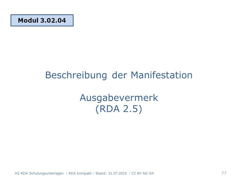 Beschreibung der Manifestation Ausgabevermerk (RDA 2.5) Modul 3.02.04 77 AG RDA Schulungsunterlagen | RDA kompakt | Stand: 31.07.2015 | CC BY-NC-SA
