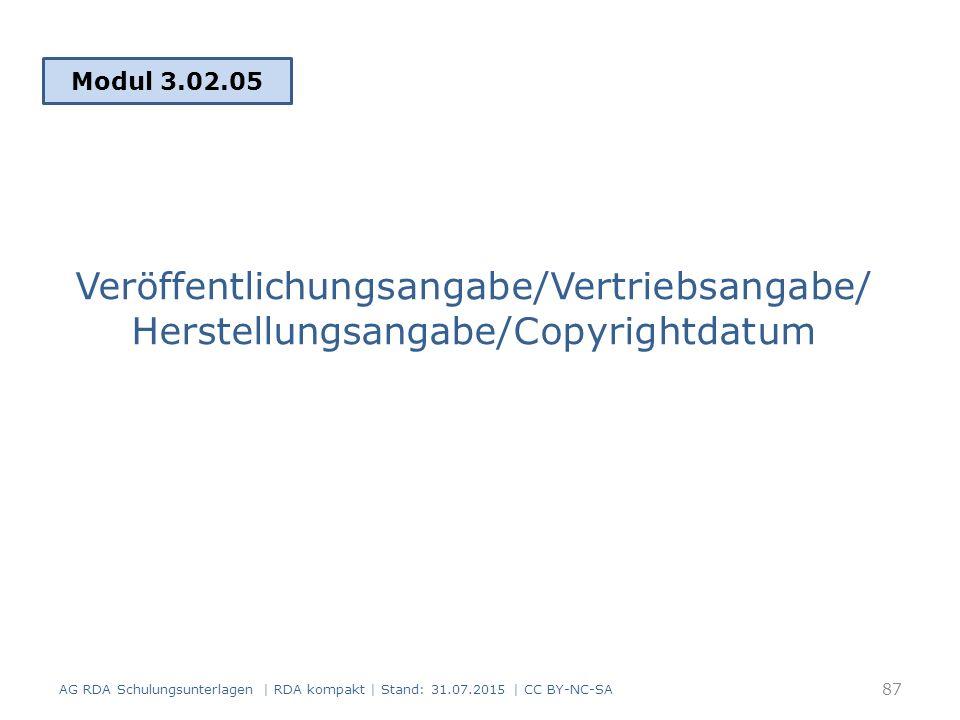 Veröffentlichungsangabe/Vertriebsangabe/ Herstellungsangabe/Copyrightdatum Modul 3.02.05 AG RDA Schulungsunterlagen | RDA kompakt | Stand: 31.07.2015 | CC BY-NC-SA 87