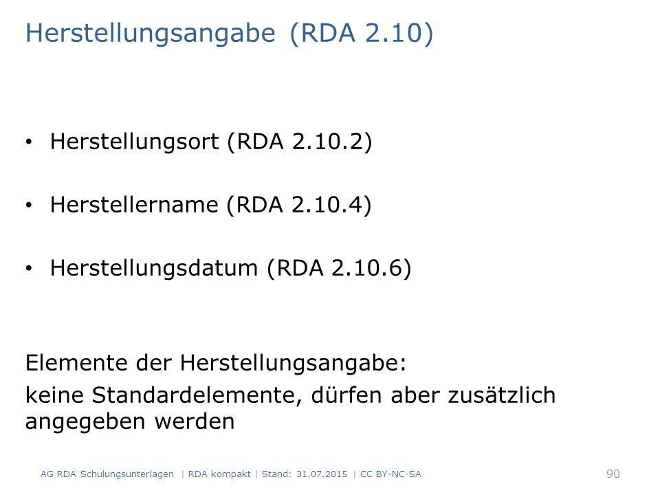 Herstellungsangabe (RDA 2.10) Herstellungsort (RDA 2.10.2) Herstellername (RDA 2.10.4) Herstellungsdatum (RDA 2.10.6) Elemente der Herstellungsangabe: keine Standardelemente, dürfen aber zusätzlich angegeben werden AG RDA Schulungsunterlagen | RDA kompakt | Stand: 31.07.2015 | CC BY-NC-SA 90