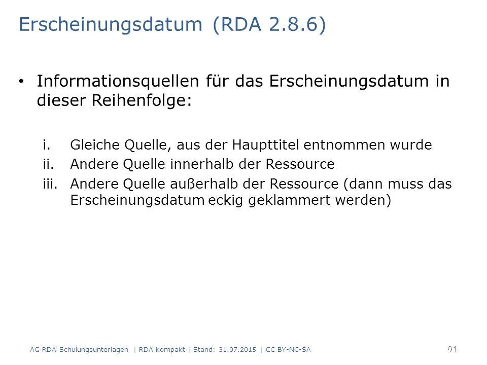 Erscheinungsdatum (RDA 2.8.6) Informationsquellen für das Erscheinungsdatum in dieser Reihenfolge: i.Gleiche Quelle, aus der Haupttitel entnommen wurde ii.Andere Quelle innerhalb der Ressource iii.Andere Quelle außerhalb der Ressource (dann muss das Erscheinungsdatum eckig geklammert werden) AG RDA Schulungsunterlagen | RDA kompakt | Stand: 31.07.2015 | CC BY-NC-SA 91