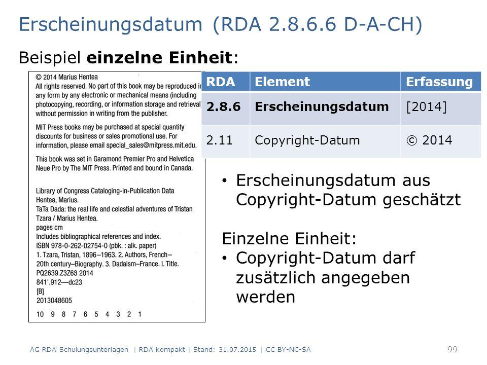 Erscheinungsdatum (RDA 2.8.6.6 D-A-CH) Beispiel einzelne Einheit: RDAElementErfassung 2.8.6Erscheinungsdatum[2014] 2.11Copyright-Datum© 2014 Erscheinungsdatum aus Copyright-Datum geschätzt Einzelne Einheit: Copyright-Datum darf zusätzlich angegeben werden AG RDA Schulungsunterlagen | RDA kompakt | Stand: 31.07.2015 | CC BY-NC-SA 99