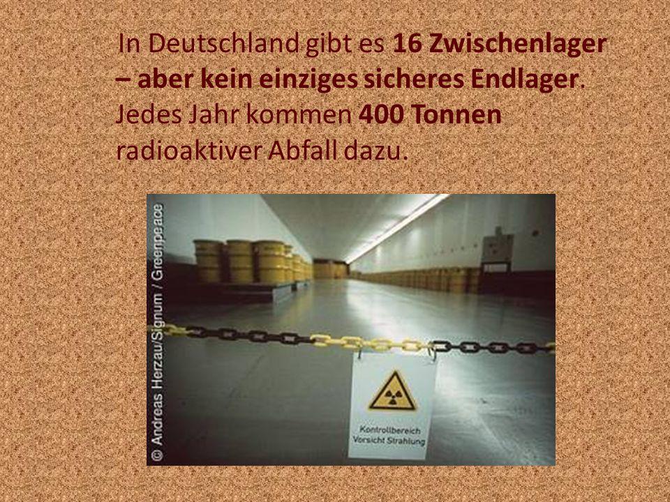In Deutschland gibt es 16 Zwischenlager – aber kein einziges sicheres Endlager.