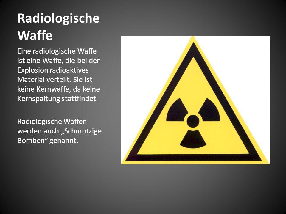 Radiologische Waffe Eine radiologische Waffe ist eine Waffe, die bei der Explosion radioaktives Material verteilt.