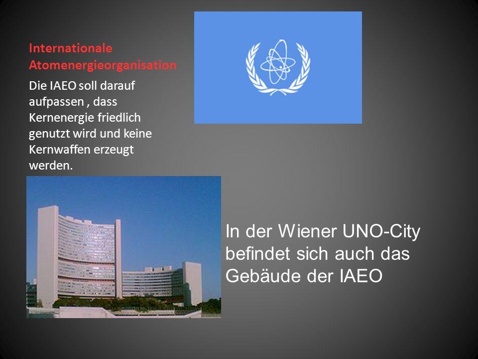 Internationale Atomenergieorganisation Die IAEO soll darauf aufpassen, dass Kernenergie friedlich genutzt wird und keine Kernwaffen erzeugt werden.