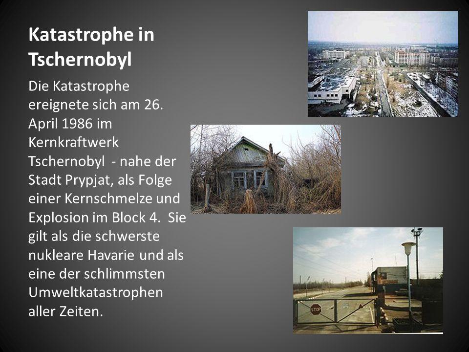 Katastrophe in Tschernobyl Die Katastrophe ereignete sich am 26.