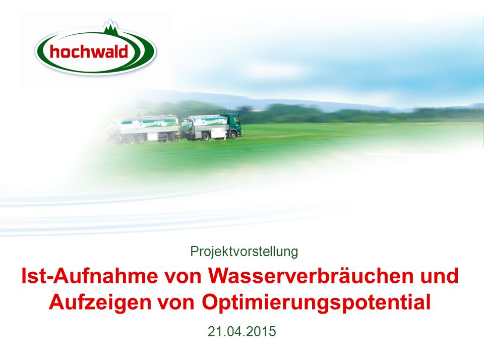 Ist-Aufnahme von Wasserverbräuchen und Aufzeigen von Optimierungspotential 21.04.2015 Projektvorstellung