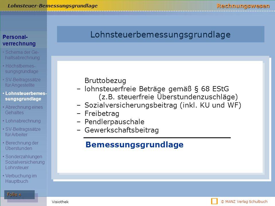 © MANZ Verlag Schulbuch Rechnungswesen Folie 4 Visiothek Lohnsteuer-Bemessungsgrundlage Bruttobezug –lohnsteuerfreie Beträge gemäß § 68 EStG (z.B. ste