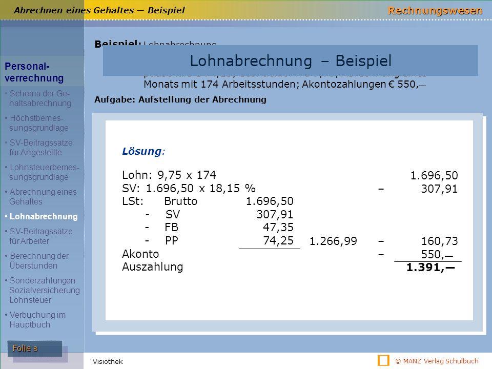 © MANZ Verlag Schulbuch Rechnungswesen Folie 9 Visiothek SV-Beitragssätze für Arbeiter Beitragsgruppe Dienst- nehmeranteil % Dienst- geberanteil % Summe % A1 bis € 115,―/Tag € 3.450,―/Monat AV KV UV PV 3 3,9 ― 10,25 3 3, 5 1,4 12,55 6 7,4 1,4 22,8 KU WF IE MV 17,15 0,5 ― 20,45 ― 0,5 0,7 (1,53) 37,6 0,5 1 0,7 (1,53) 18,1521,65 (23,18) 39,8 (41,33) SV-Beitragssätze für Arbeiter Personal- verrechnung Schema der Ge- haltsabrechnung Höchstbemes- sungsgrundlage SV-Beitragssätze für Angestellte Lohnsteuerbemes- sungsgrundlage Abrechnung eines Gehaltes Lohnabrechnung SV-Beitragssätze für Arbeiter Berechnung der Überstunden Sonderzahlungen Sozialversicherung Lohnsteuer Verbuchung im Hauptbuch