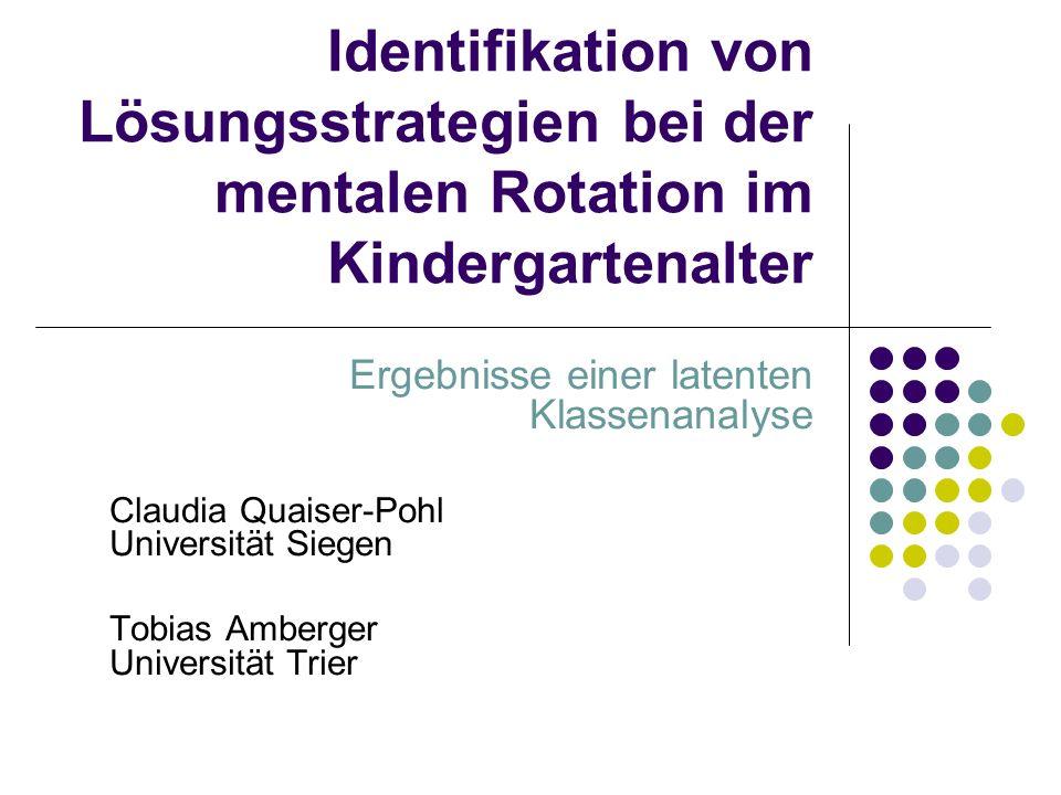Identifikation von Lösungsstrategien bei der mentalen Rotation im Kindergartenalter Ergebnisse einer latenten Klassenanalyse Claudia Quaiser-Pohl Universität Siegen Tobias Amberger Universität Trier