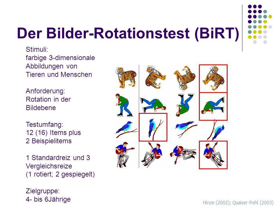 Der Bilder-Rotationstest (BiRT) Hinze (2002); Quaiser-Pohl (2003) Stimuli: farbige 3-dimensionale Abbildungen von Tieren und Menschen Anforderung: Rotation in der Bildebene Testumfang: 12 (16) Items plus 2 Beispielitems 1 Standardreiz und 3 Vergleichsreize (1 rotiert; 2 gespiegelt) Zielgruppe: 4- bis 6Jährige