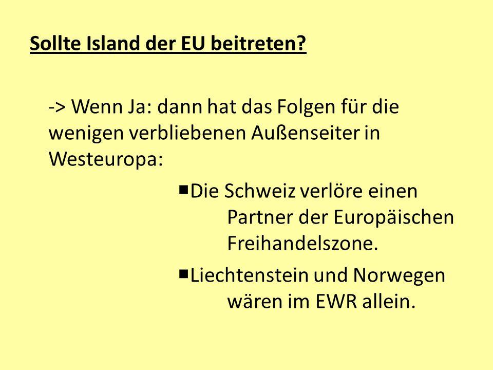 Sollte Island der EU beitreten? -> Wenn Ja: dann hat das Folgen für die wenigen verbliebenen Außenseiter in Westeuropa:  Die Schweiz verlöre einen Pa