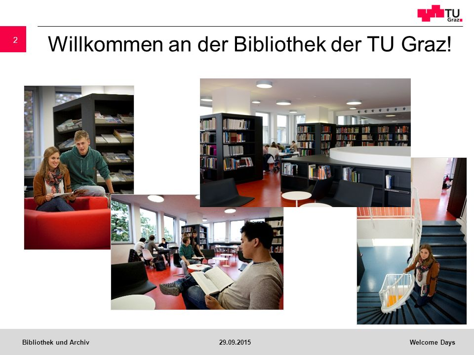 Bibliothek und Archiv29.09.2015Welcome Days Die Bibliothek der TU Graz… ist eine Supporteinrichtung der Universität unterstützt Lehrende und Forschende unterstützt Studierende aller Studienrichtungen an der TU Graz 3