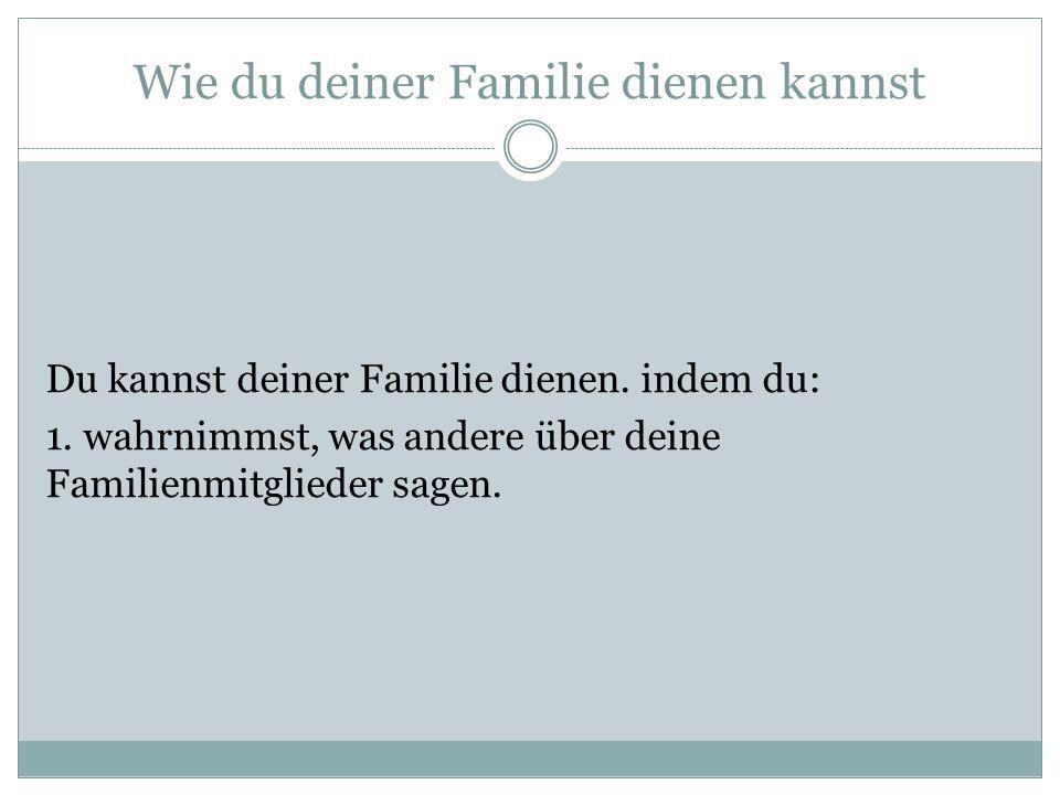 Wie du deiner Familie dienen kannst Du kannst deiner Familie dienen.