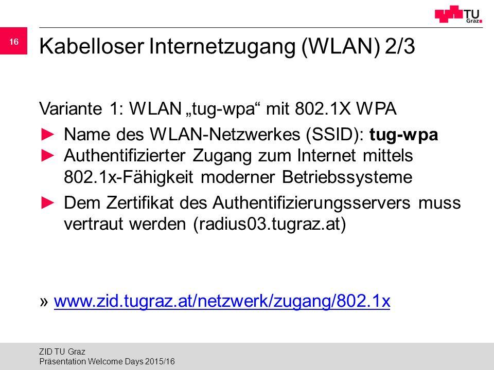 """16 Kabelloser Internetzugang (WLAN) 2/3 Variante 1: WLAN """"tug-wpa mit 802.1X WPA ►Name des WLAN-Netzwerkes (SSID): tug-wpa ►Authentifizierter Zugang zum Internet mittels 802.1x-Fähigkeit moderner Betriebssysteme ► Dem Zertifikat des Authentifizierungsservers muss vertraut werden (radius03.tugraz.at) » www.zid.tugraz.at/netzwerk/zugang/802.1xwww.zid.tugraz.at/netzwerk/zugang/802.1x Präsentation Welcome Days 2015/16 ZID TU Graz"""