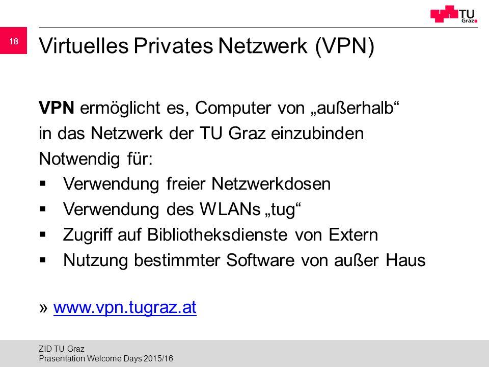 """18 Virtuelles Privates Netzwerk (VPN) VPN ermöglicht es, Computer von """"außerhalb in das Netzwerk der TU Graz einzubinden Notwendig für:  Verwendung freier Netzwerkdosen  Verwendung des WLANs """"tug  Zugriff auf Bibliotheksdienste von Extern  Nutzung bestimmter Software von außer Haus » www.vpn.tugraz.atwww.vpn.tugraz.at Präsentation Welcome Days 2015/16 ZID TU Graz"""