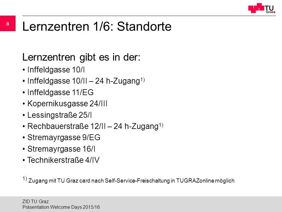 88 Lernzentren 1/6: Standorte Lernzentren gibt es in der: Inffeldgasse 10/I Inffeldgasse 10/II – 24 h-Zugang 1) Inffeldgasse 11/EG Kopernikusgasse 24/III Lessingstraße 25/I Rechbauerstraße 12/II – 24 h-Zugang 1) Stremayrgasse 9/EG Stremayrgasse 16/I Technikerstraße 4/IV 1) Zugang mit TU Graz card nach Self-Service-Freischaltung in TUGRAZonline möglich Präsentation Welcome Days 2015/16 ZID TU Graz
