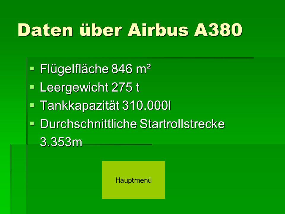 Daten über Airbus A380  Flügelfläche 846 m²  Leergewicht 275 t  Tankkapazität 310.000l  Durchschnittliche Startrollstrecke 3.353m Hauptmenü
