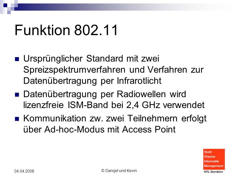 © Danijel und Kevin 04.04.2008 Funktion 802.11 Ursprünglicher Standard mit zwei Spreizspektrumverfahren und Verfahren zur Datenübertragung per Infrarotlicht Datenübertragung per Radiowellen wird lizenzfreie ISM-Band bei 2,4 GHz verwendet Kommunikation zw.