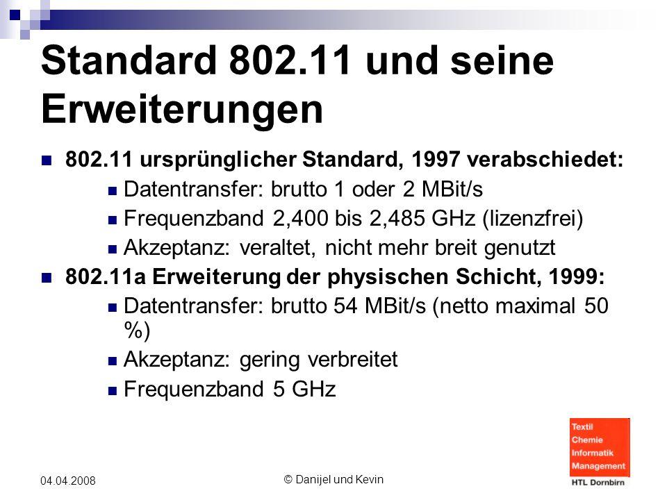 © Danijel und Kevin 04.04.2008 Standard 802.11 und seine Erweiterungen 802.11 ursprünglicher Standard, 1997 verabschiedet: Datentransfer: brutto 1 oder 2 MBit/s Frequenzband 2,400 bis 2,485 GHz (lizenzfrei) Akzeptanz: veraltet, nicht mehr breit genutzt 802.11a Erweiterung der physischen Schicht, 1999: Datentransfer: brutto 54 MBit/s (netto maximal 50 %) Akzeptanz: gering verbreitet Frequenzband 5 GHz