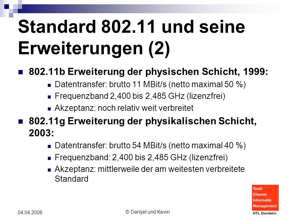 © Danijel und Kevin 04.04.2008 Standard 802.11 und seine Erweiterungen (2) 802.11b Erweiterung der physischen Schicht, 1999: Datentransfer: brutto 11 MBit/s (netto maximal 50 %) Frequenzband 2,400 bis 2,485 GHz (lizenzfrei) Akzeptanz: noch relativ weit verbreitet 802.11g Erweiterung der physikalischen Schicht, 2003: Datentransfer: brutto 54 MBit/s (netto maximal 40 %) Frequenzband: 2,400 bis 2,485 GHz (lizenzfrei) Akzeptanz: mittlerweile der am weitesten verbreitete Standard