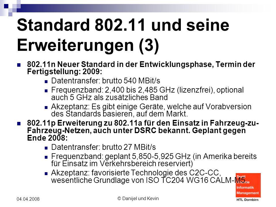 © Danijel und Kevin 04.04.2008 Standard 802.11 und seine Erweiterungen (3) 802.11n Neuer Standard in der Entwicklungsphase, Termin der Fertigstellung: 2009: Datentransfer: brutto 540 MBit/s Frequenzband: 2,400 bis 2,485 GHz (lizenzfrei), optional auch 5 GHz als zusätzliches Band Akzeptanz: Es gibt einige Geräte, welche auf Vorabversion des Standards basieren, auf dem Markt.