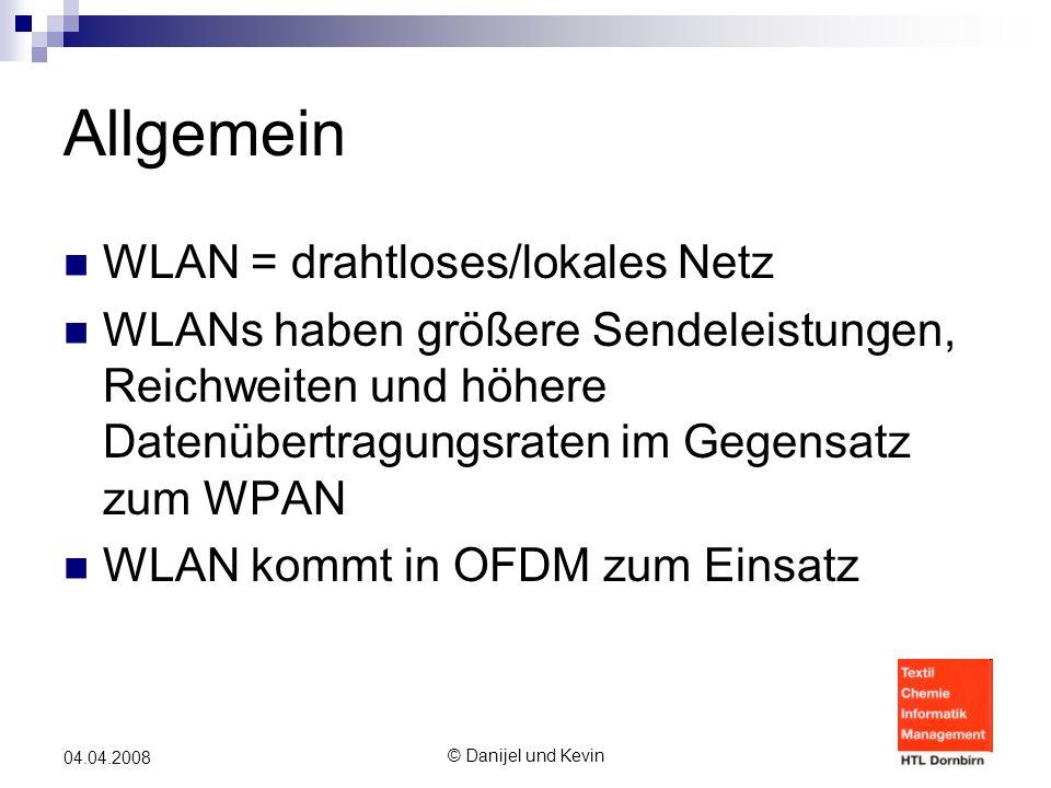 © Danijel und Kevin 04.04.2008 Allgemein WLAN = drahtloses/lokales Netz WLANs haben größere Sendeleistungen, Reichweiten und höhere Datenübertragungsraten im Gegensatz zum WPAN WLAN kommt in OFDM zum Einsatz