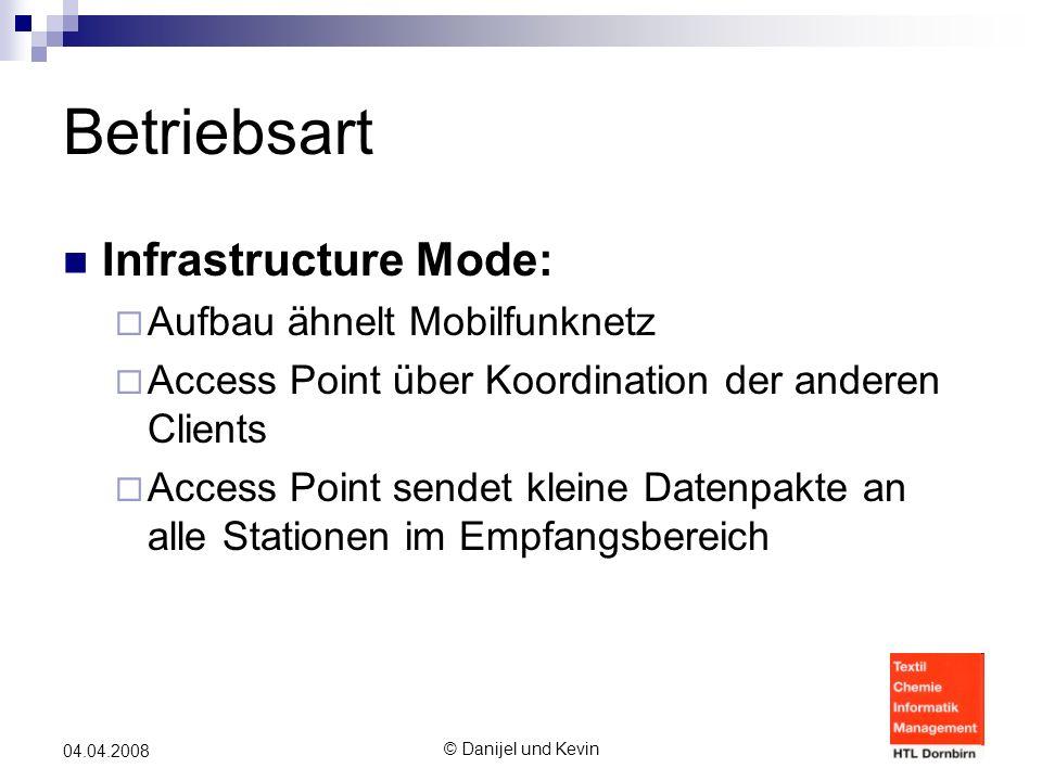 © Danijel und Kevin 04.04.2008 Betriebsart Infrastructure Mode:  Aufbau ähnelt Mobilfunknetz  Access Point über Koordination der anderen Clients  Access Point sendet kleine Datenpakte an alle Stationen im Empfangsbereich