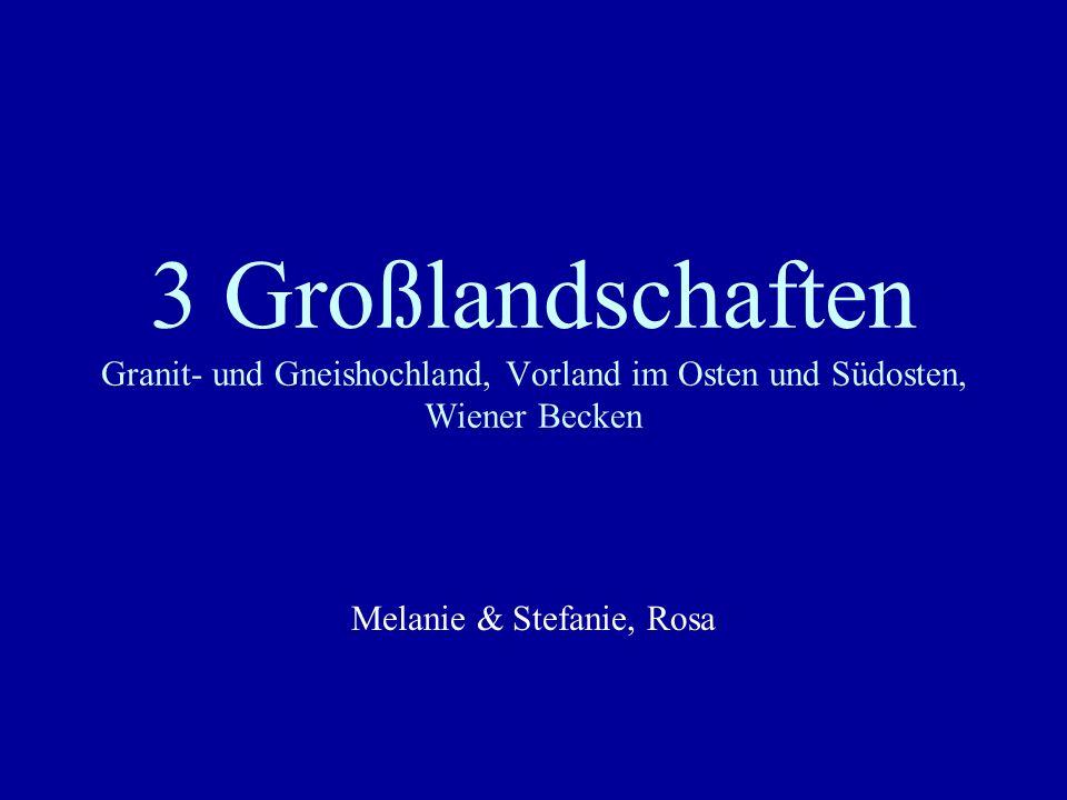 3 Großlandschaften Granit- und Gneishochland, Vorland im Osten und Südosten, Wiener Becken Melanie & Stefanie, Rosa