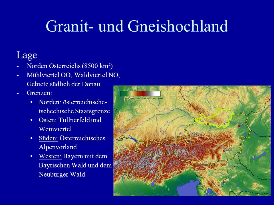 Granit- und Gneishochland Lage -Norden Österreichs (8500 km²) -Mühlviertel OÖ, Waldviertel NÖ, Gebiete südlich der Donau -Grenzen: Norden: österreichi