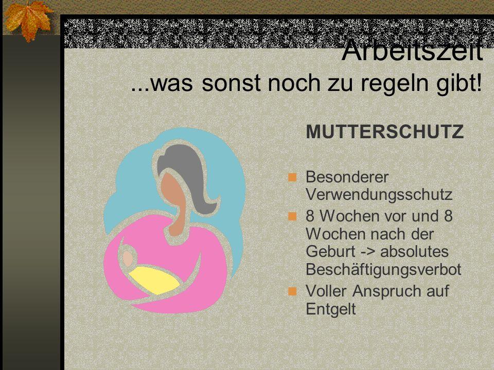 MUTTERSCHUTZ Besonderer Verwendungsschutz 8 Wochen vor und 8 Wochen nach der Geburt -> absolutes Beschäftigungsverbot Voller Anspruch auf Entgelt Arbe