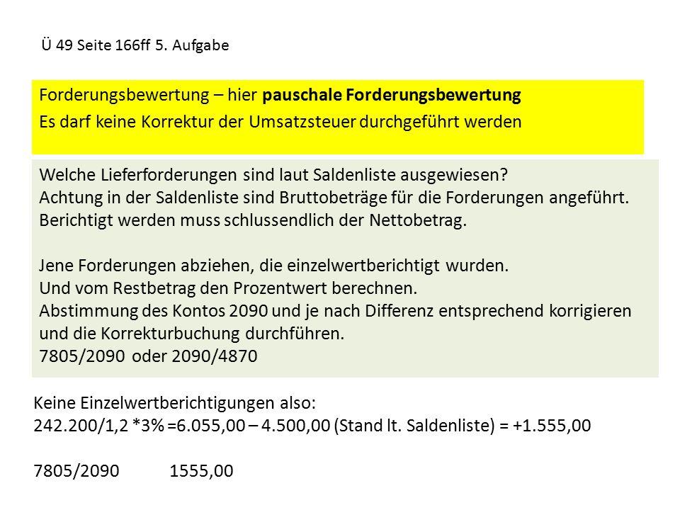 Ü 49 Seite 166ff 5. Aufgabe Forderungsbewertung – hier pauschale Forderungsbewertung Es darf keine Korrektur der Umsatzsteuer durchgeführt werden Welc