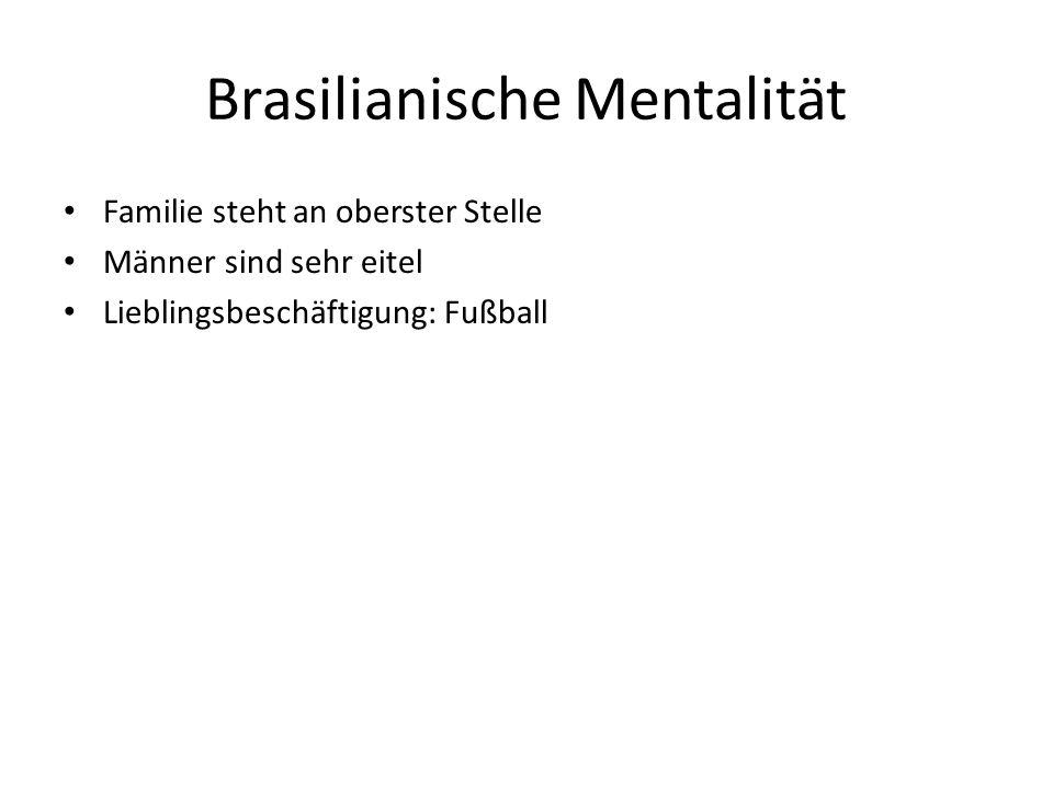 Brasilianische Mentalität Familie steht an oberster Stelle Männer sind sehr eitel Lieblingsbeschäftigung: Fußball