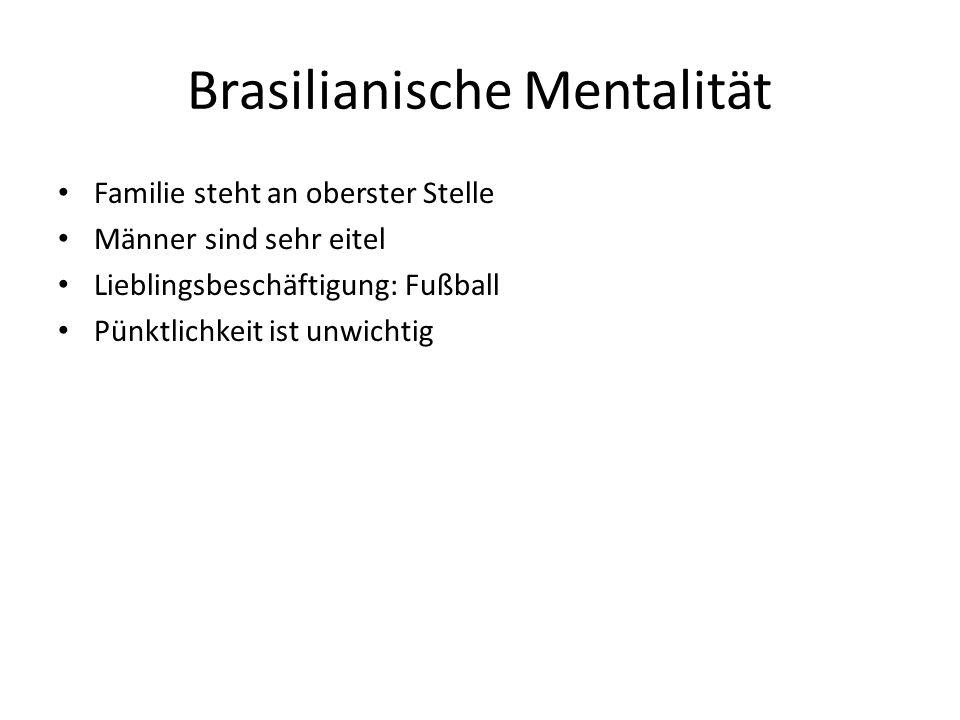 Brasilianische Mentalität Familie steht an oberster Stelle Männer sind sehr eitel Lieblingsbeschäftigung: Fußball Pünktlichkeit ist unwichtig