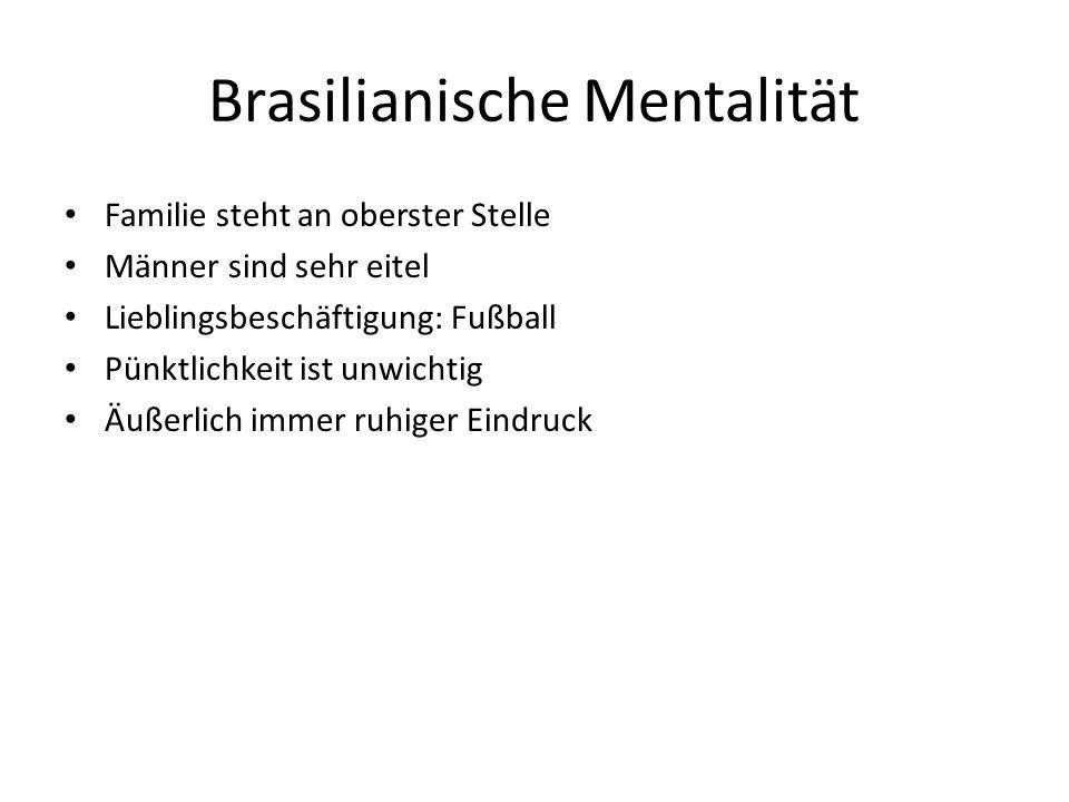 Brasilianische Mentalität Familie steht an oberster Stelle Männer sind sehr eitel Lieblingsbeschäftigung: Fußball Pünktlichkeit ist unwichtig Äußerlich immer ruhiger Eindruck