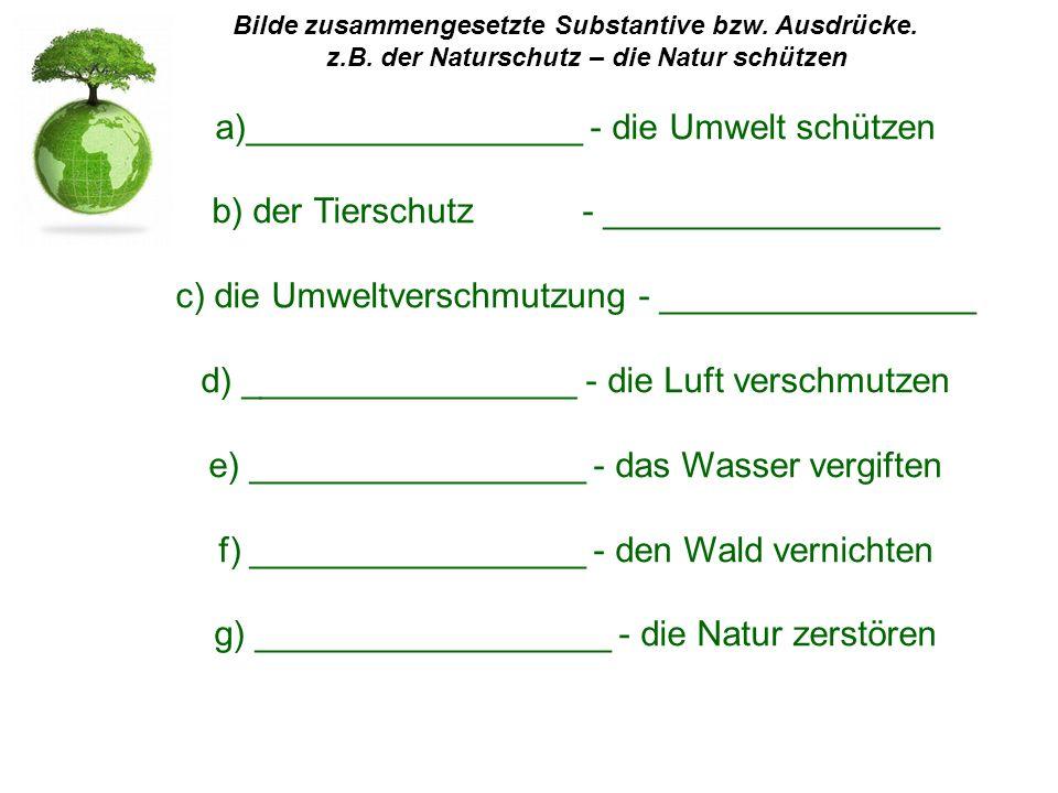 Bilde zusammengesetzte Substantive bzw. Ausdrücke. z.B. der Naturschutz – die Natur schützen a)_________________ - die Umwelt schützen b) der Tierschu