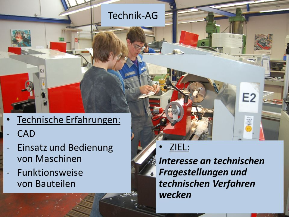 Technik-AG Technische Erfahrungen: -CAD -Einsatz und Bedienung von Maschinen -Funktionsweise von Bauteilen ZIEL: Interesse an technischen Fragestellungen und technischen Verfahren wecken
