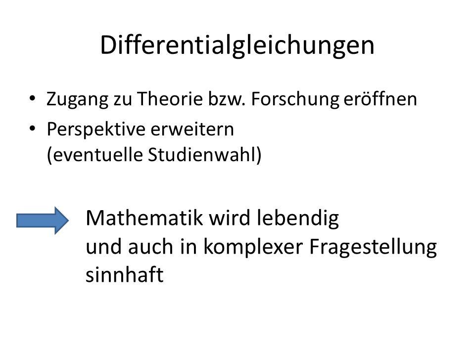 Differentialgleichungen Zugang zu Theorie bzw. Forschung eröffnen Perspektive erweitern (eventuelle Studienwahl) Mathematik wird lebendig und auch in