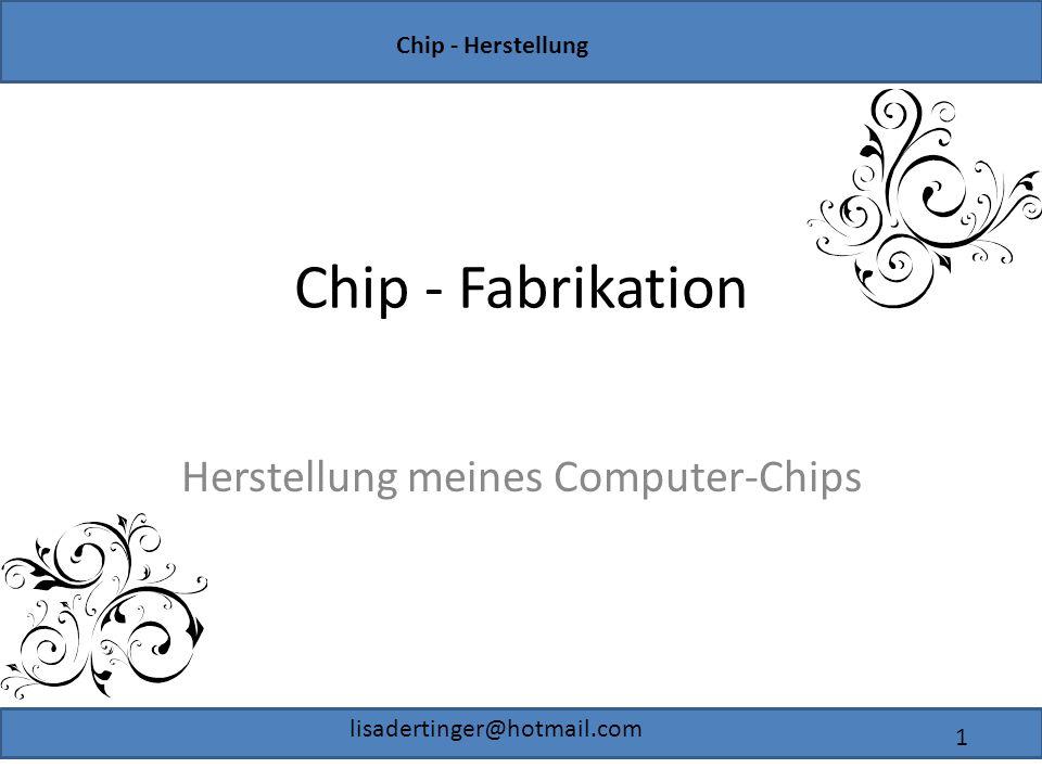 Chip - Herstellung lisadertinger@hotmail.com 1 Chip - Fabrikation Herstellung meines Computer-Chips