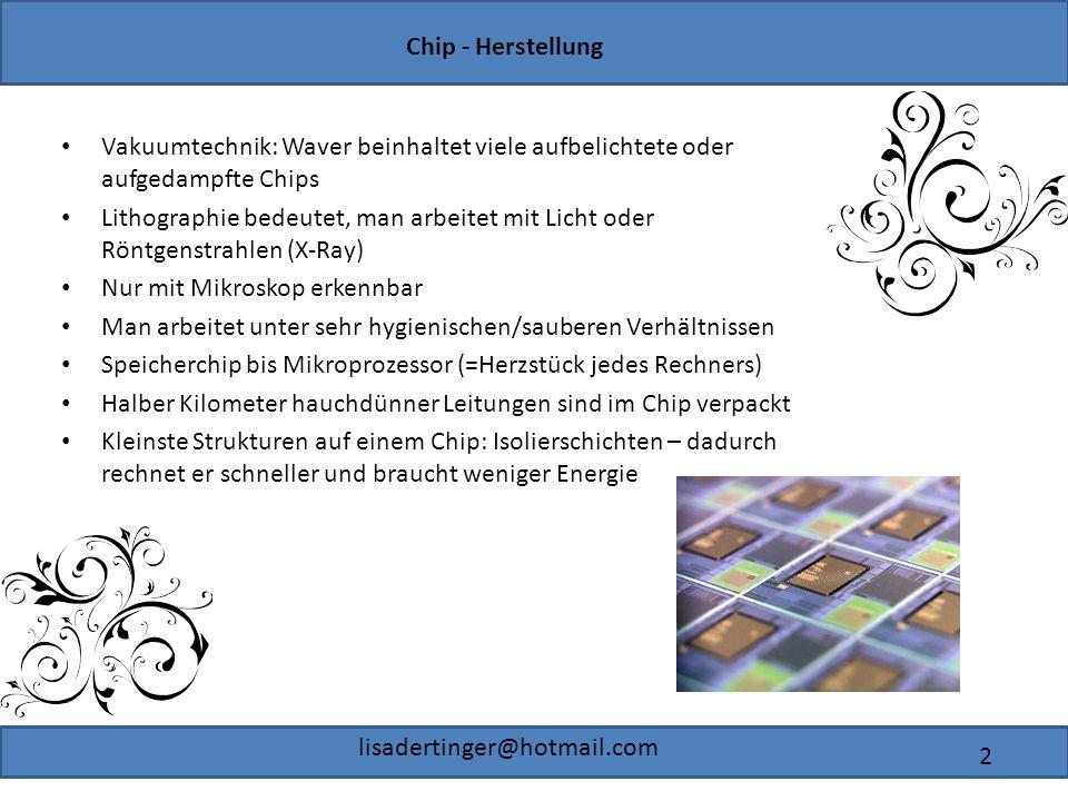 Chip - Herstellung lisadertinger@hotmail.com 2 Vakuumtechnik: Waver beinhaltet viele aufbelichtete oder aufgedampfte Chips Lithographie bedeutet, man